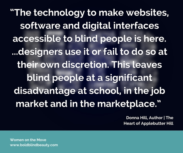 "Graphic created by Stephanie V. McCoy @BoldBlindBeauty from a quote from Donna W. Hill. (Image - quoted text in white against a black background with a blurred image of the word WEB). The quote is: ""The technology to make websites, software and digital interfaces accessible to blind people is here. ...designers use it or fail to do so at their own discretion. This leaves blind people at a significant disadvantage at school, in the job market and in the marketplace."""